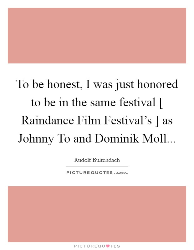 To be honest, I was just honored to be in the same festival [ Raindance Film Festival's ] as Johnny To and Dominik Moll Picture Quote #1