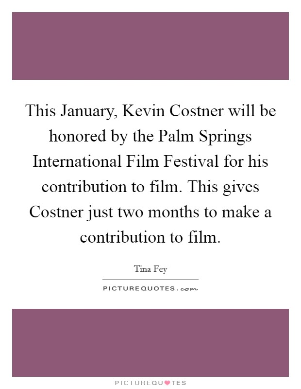 This January, Kevin Costner will be honored by the Palm Springs International Film Festival for his contribution to film. This gives Costner just two months to make a contribution to film Picture Quote #1