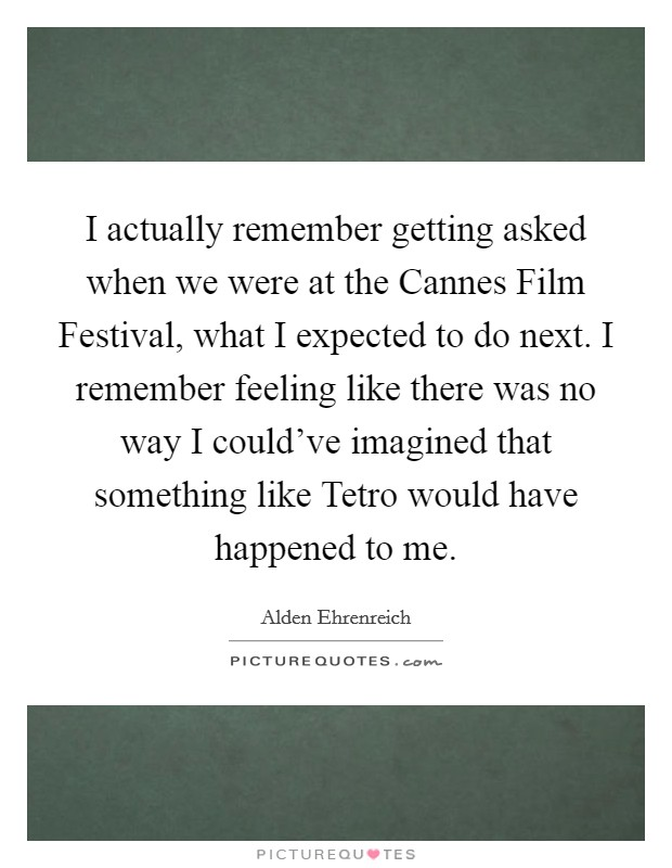 I actually remember getting asked when we were at the Cannes Film Festival, what I expected to do next. I remember feeling like there was no way I could've imagined that something like Tetro would have happened to me Picture Quote #1