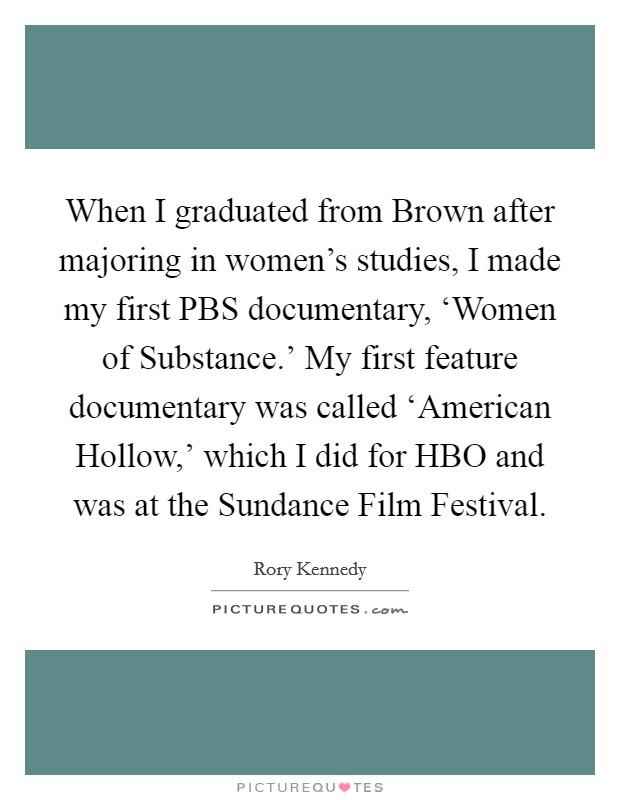 When I graduated from Brown after majoring in women's studies, I made my first PBS documentary, 'Women of Substance.' My first feature documentary was called 'American Hollow,' which I did for HBO and was at the Sundance Film Festival Picture Quote #1
