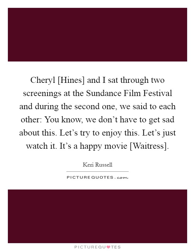 Cheryl [Hines] and I sat through two screenings at the Sundance Film Festival and during the second one, we said to each other: You know, we don't have to get sad about this. Let's try to enjoy this. Let's just watch it. It's a happy movie [Waitress] Picture Quote #1