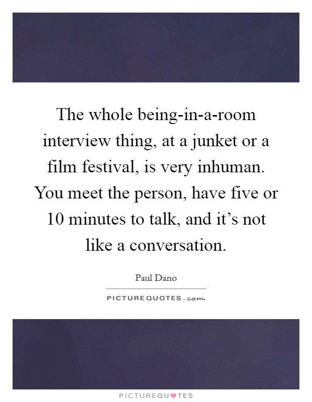 The whole being-in-a-room interview thing, at a junket or a film festival, is very inhuman. You meet the person, have five or 10 minutes to talk, and it's not like a conversation Picture Quote #1