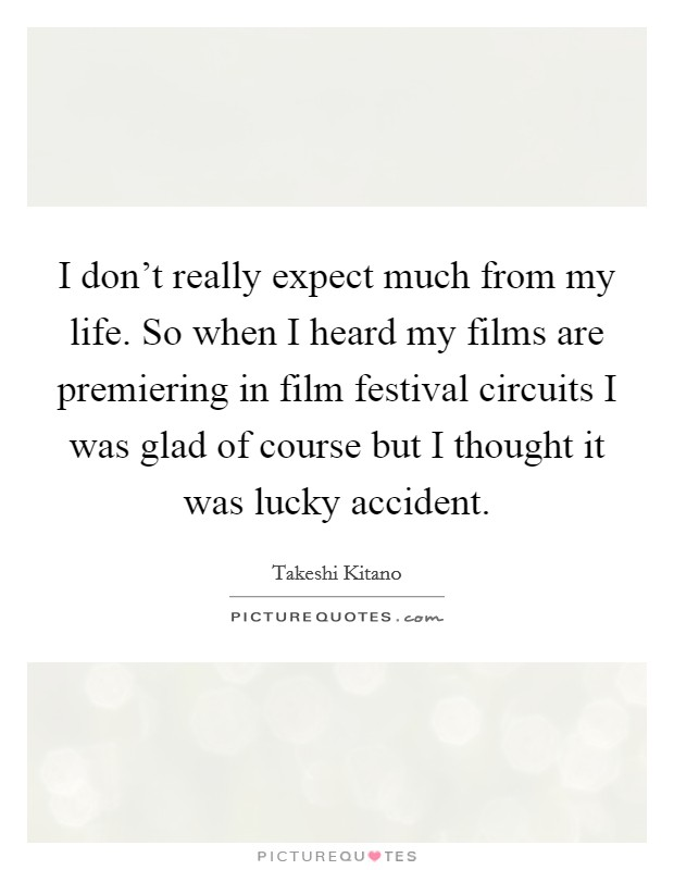 I don't really expect much from my life. So when I heard my films are premiering in film festival circuits I was glad of course but I thought it was lucky accident Picture Quote #1