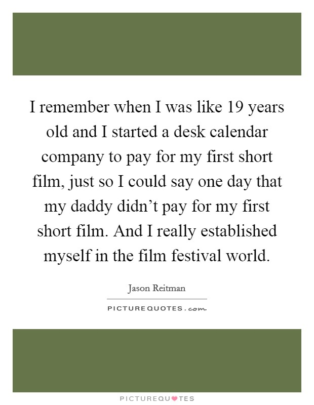 I remember when I was like 19 years old and I started a desk calendar company to pay for my first short film, just so I could say one day that my daddy didn't pay for my first short film. And I really established myself in the film festival world Picture Quote #1