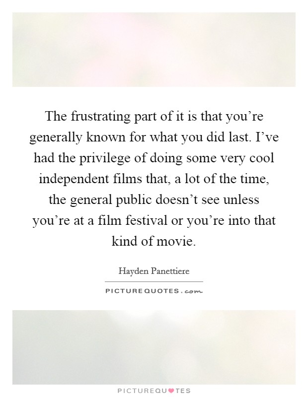 The frustrating part of it is that you're generally known for what you did last. I've had the privilege of doing some very cool independent films that, a lot of the time, the general public doesn't see unless you're at a film festival or you're into that kind of movie Picture Quote #1