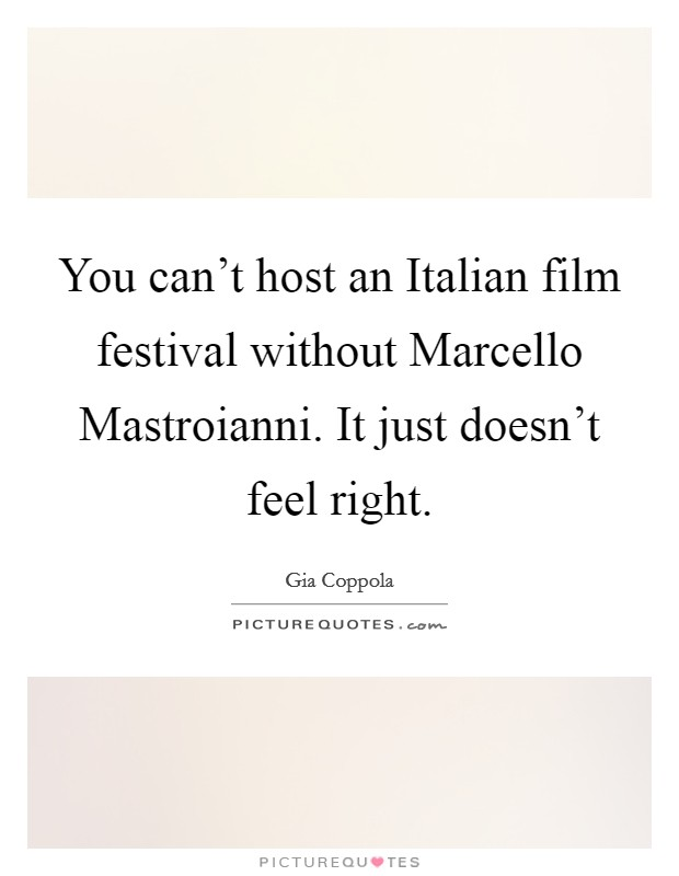 You can't host an Italian film festival without Marcello Mastroianni. It just doesn't feel right Picture Quote #1