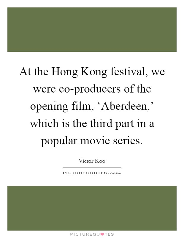 At the Hong Kong festival, we were co-producers of the opening film, 'Aberdeen,' which is the third part in a popular movie series Picture Quote #1