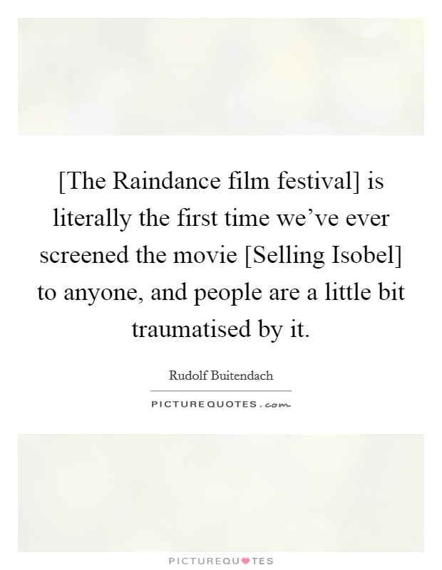 [The Raindance film festival] is literally the first time we've ever screened the movie [Selling Isobel] to anyone, and people are a little bit traumatised by it Picture Quote #1
