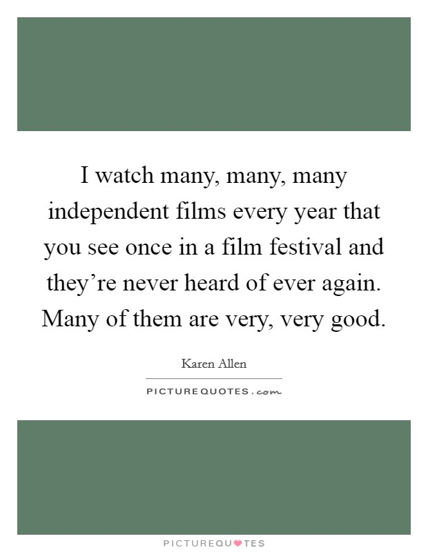 I watch many, many, many independent films every year that you see once in a film festival and they're never heard of ever again. Many of them are very, very good Picture Quote #1