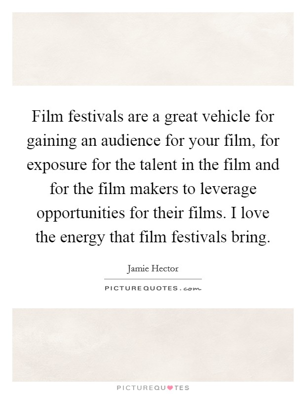 Film festivals are a great vehicle for gaining an audience for your film, for exposure for the talent in the film and for the film makers to leverage opportunities for their films. I love the energy that film festivals bring Picture Quote #1