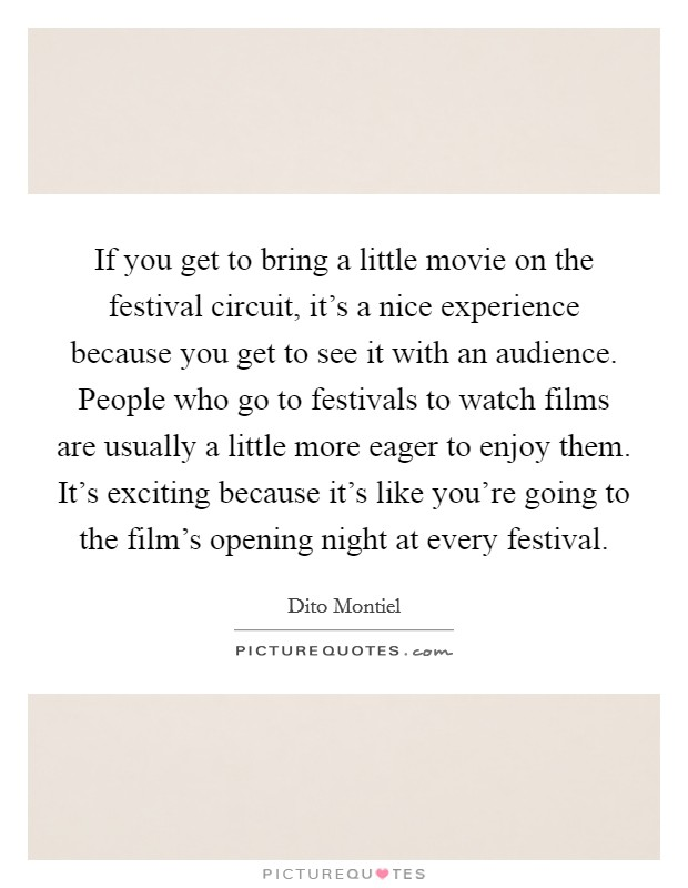 If you get to bring a little movie on the festival circuit, it's a nice experience because you get to see it with an audience. People who go to festivals to watch films are usually a little more eager to enjoy them. It's exciting because it's like you're going to the film's opening night at every festival Picture Quote #1