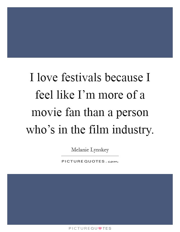 I love festivals because I feel like I'm more of a movie fan than a person who's in the film industry Picture Quote #1
