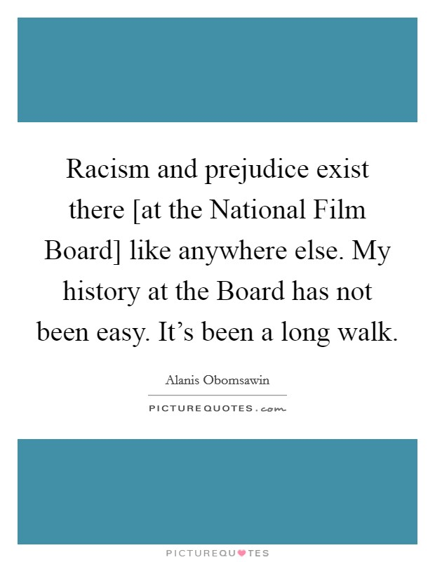 Racism and prejudice exist there [at the National Film Board] like anywhere else. My history at the Board has not been easy. It's been a long walk Picture Quote #1