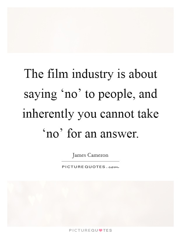 The film industry is about saying 'no' to people, and inherently you cannot take 'no' for an answer Picture Quote #1