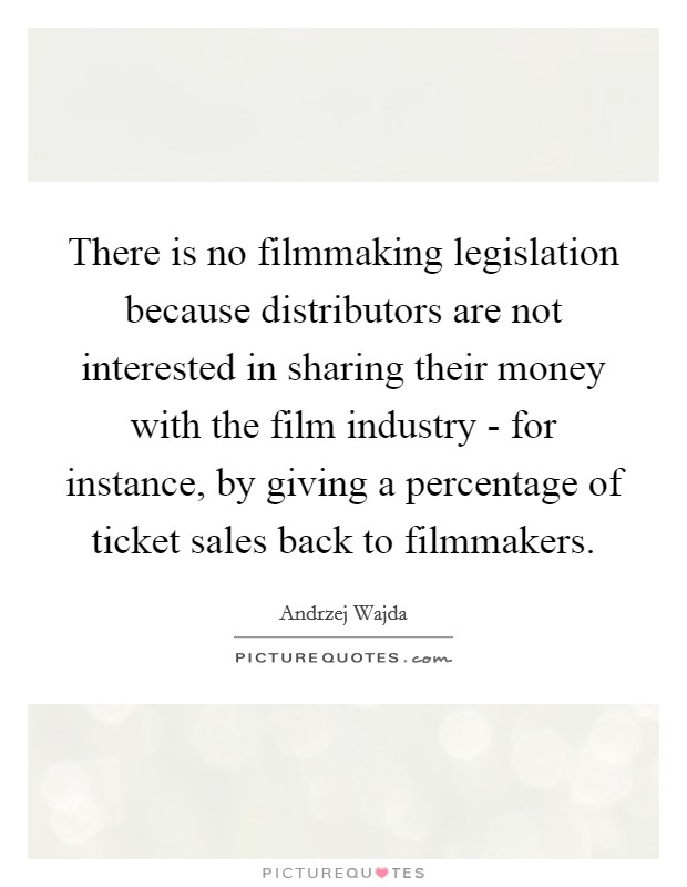 There is no filmmaking legislation because distributors are not interested in sharing their money with the film industry - for instance, by giving a percentage of ticket sales back to filmmakers Picture Quote #1