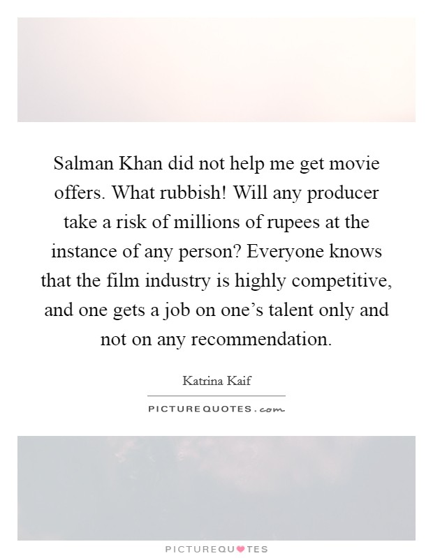 Salman Khan did not help me get movie offers. What rubbish! Will any producer take a risk of millions of rupees at the instance of any person? Everyone knows that the film industry is highly competitive, and one gets a job on one's talent only and not on any recommendation Picture Quote #1