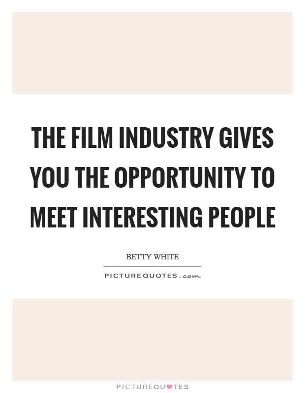 The film industry gives you the opportunity to meet interesting people Picture Quote #1