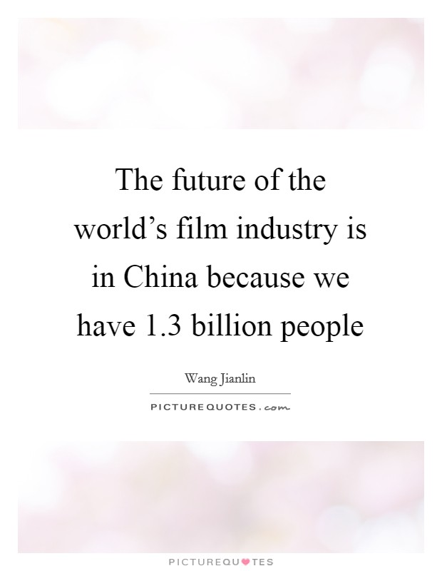 The future of the world's film industry is in China because we have 1.3 billion people Picture Quote #1