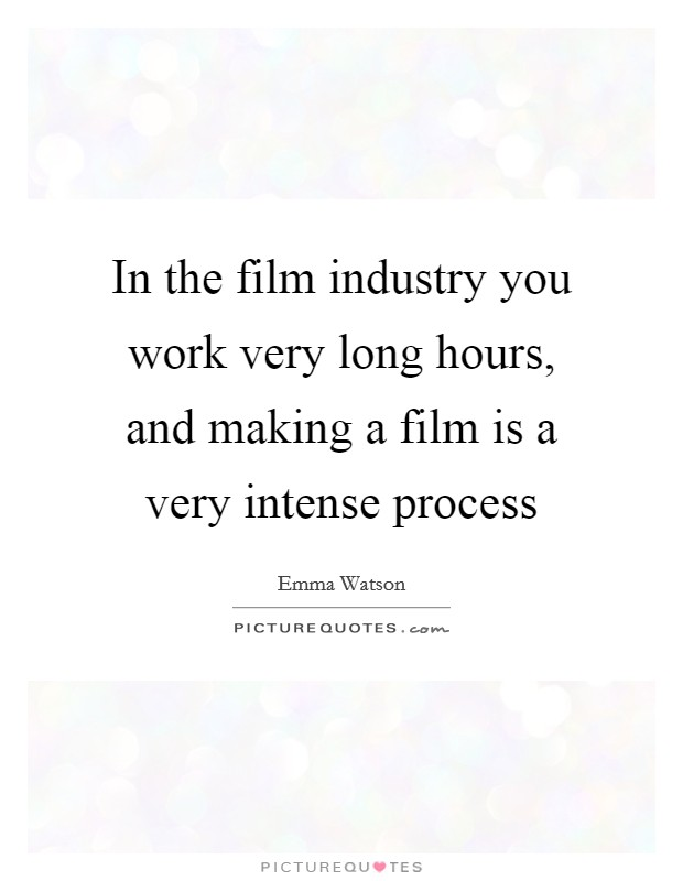 In the film industry you work very long hours, and making a film is a very intense process Picture Quote #1