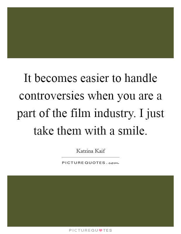 It becomes easier to handle controversies when you are a part of the film industry. I just take them with a smile Picture Quote #1