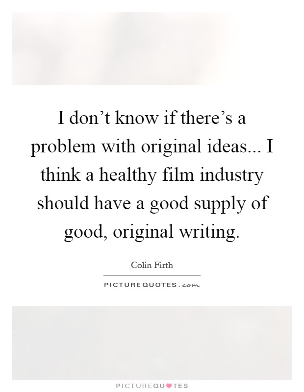 I don't know if there's a problem with original ideas... I think a healthy film industry should have a good supply of good, original writing Picture Quote #1