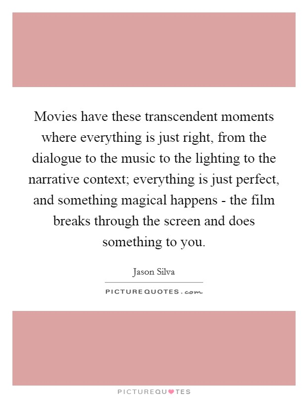 Movies have these transcendent moments where everything is just right, from the dialogue to the music to the lighting to the narrative context; everything is just perfect, and something magical happens - the film breaks through the screen and does something to you Picture Quote #1