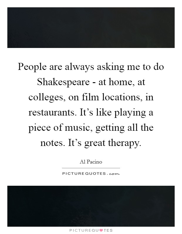 People are always asking me to do Shakespeare - at home, at colleges, on film locations, in restaurants. It's like playing a piece of music, getting all the notes. It's great therapy Picture Quote #1