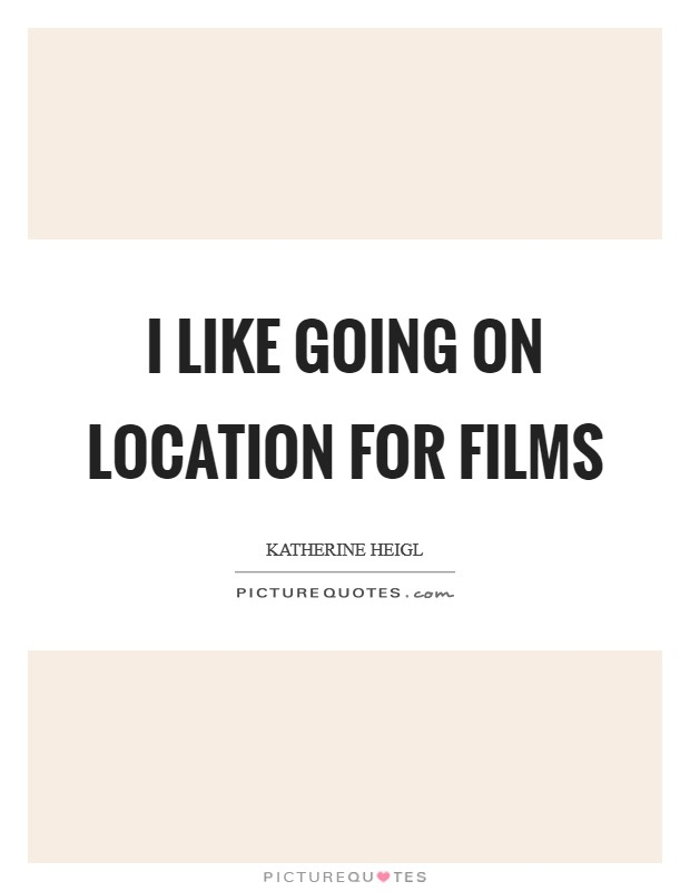 I like going on location for films Picture Quote #1