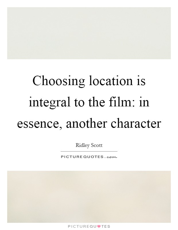 Choosing location is integral to the film: in essence, another character Picture Quote #1