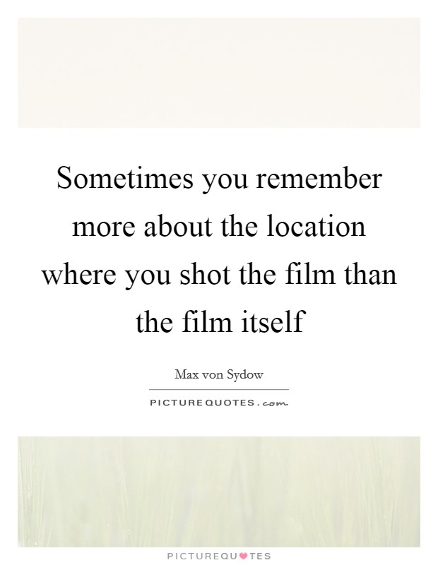 Sometimes you remember more about the location where you shot the film than the film itself Picture Quote #1