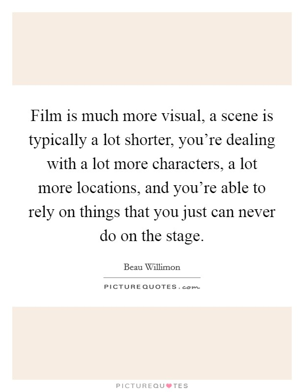 Film is much more visual, a scene is typically a lot shorter, you're dealing with a lot more characters, a lot more locations, and you're able to rely on things that you just can never do on the stage Picture Quote #1