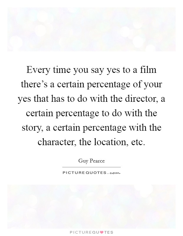 Every time you say yes to a film there's a certain percentage of your yes that has to do with the director, a certain percentage to do with the story, a certain percentage with the character, the location, etc Picture Quote #1