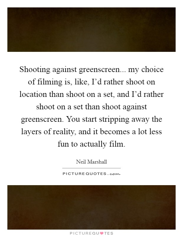 Shooting against greenscreen... my choice of filming is, like, I'd rather shoot on location than shoot on a set, and I'd rather shoot on a set than shoot against greenscreen. You start stripping away the layers of reality, and it becomes a lot less fun to actually film Picture Quote #1