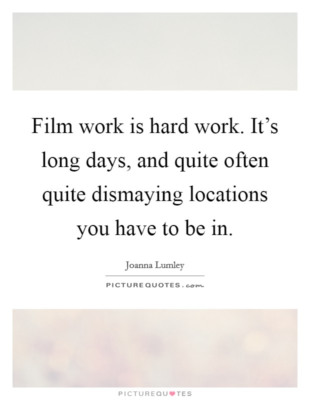 Film work is hard work. It's long days, and quite often quite dismaying locations you have to be in Picture Quote #1