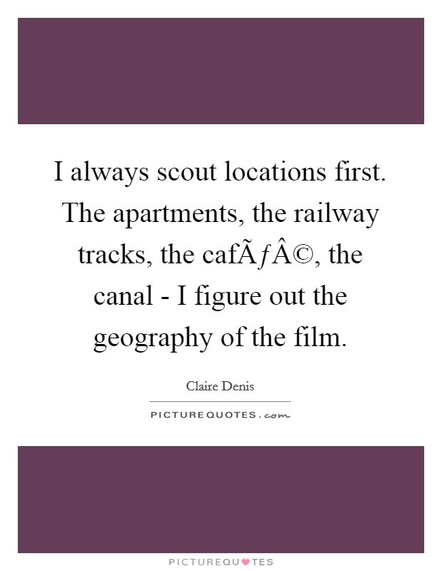 I always scout locations first. The apartments, the railway tracks, the café, the canal - I figure out the geography of the film Picture Quote #1