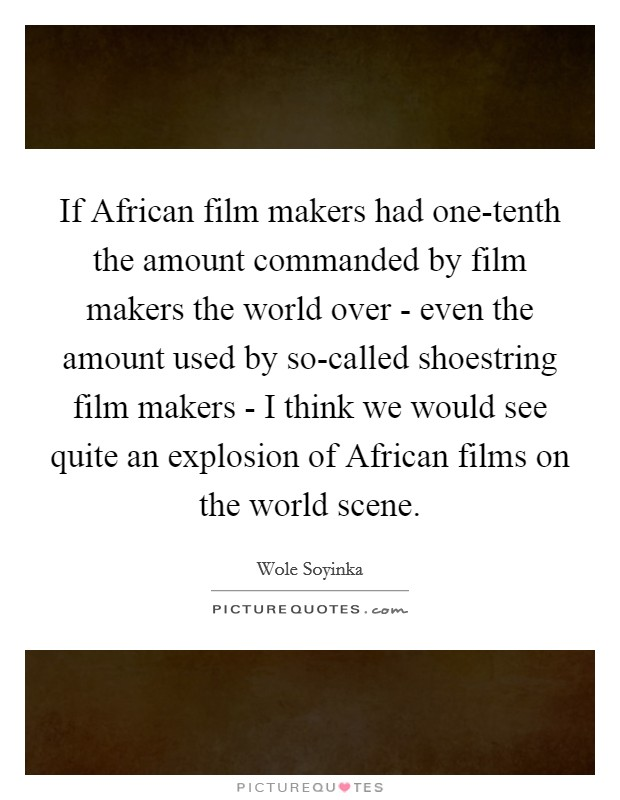If African film makers had one-tenth the amount commanded by film makers the world over - even the amount used by so-called shoestring film makers - I think we would see quite an explosion of African films on the world scene Picture Quote #1