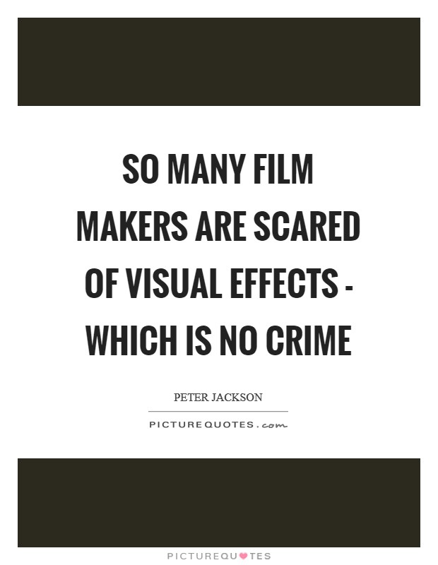 So many film makers are scared of visual effects - which is no crime Picture Quote #1