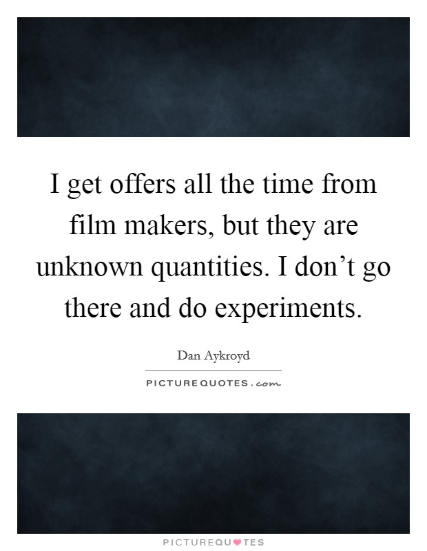 I get offers all the time from film makers, but they are unknown quantities. I don't go there and do experiments Picture Quote #1