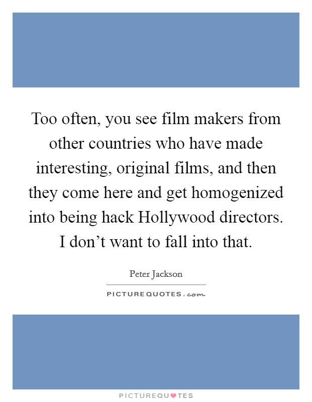 Too often, you see film makers from other countries who have made interesting, original films, and then they come here and get homogenized into being hack Hollywood directors. I don't want to fall into that Picture Quote #1