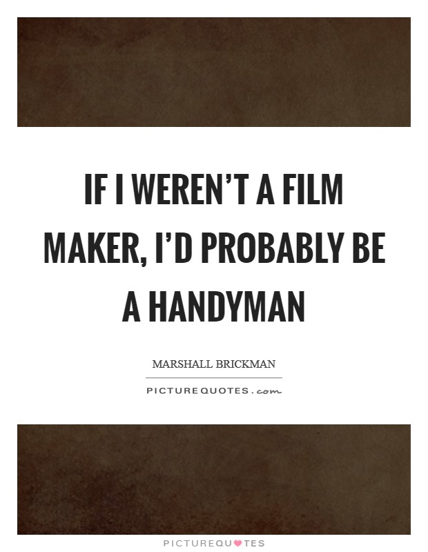 If I weren't a film maker, I'd probably be a handyman Picture Quote #1