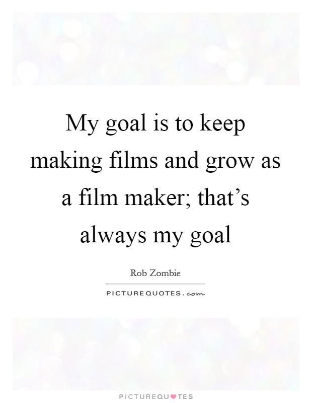 My goal is to keep making films and grow as a film maker; that's always my goal Picture Quote #1