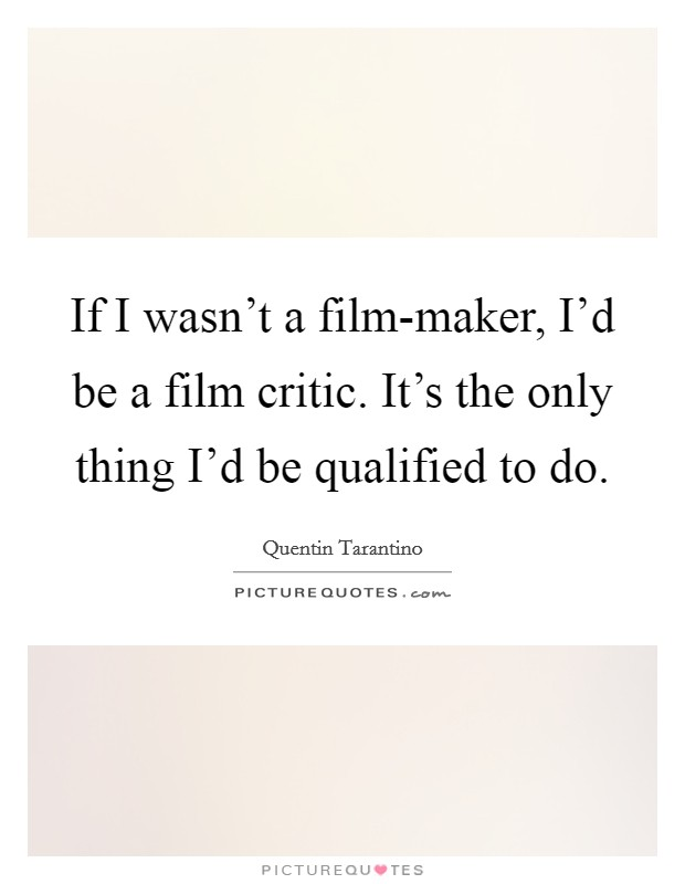 If I wasn't a film-maker, I'd be a film critic. It's the only thing I'd be qualified to do Picture Quote #1