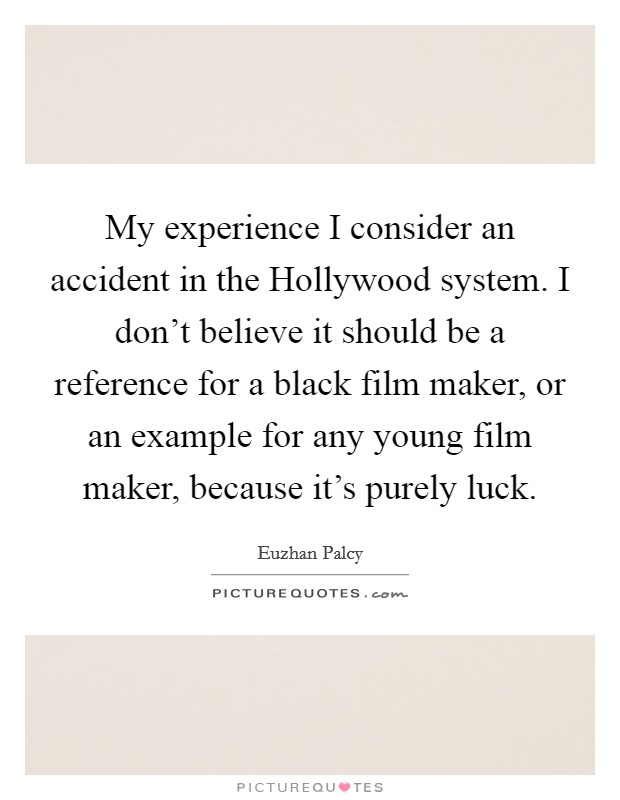 My experience I consider an accident in the Hollywood system. I don't believe it should be a reference for a black film maker, or an example for any young film maker, because it's purely luck Picture Quote #1