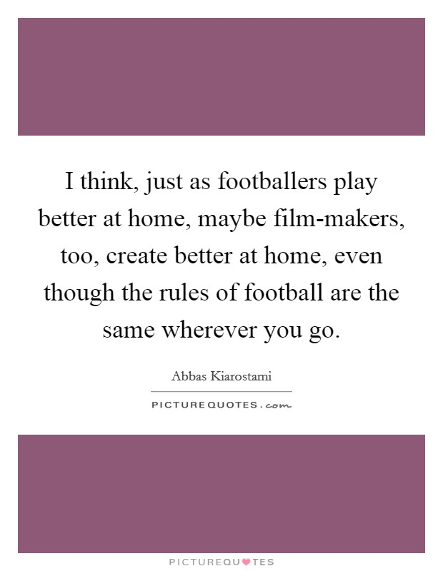 I think, just as footballers play better at home, maybe film-makers, too, create better at home, even though the rules of football are the same wherever you go Picture Quote #1