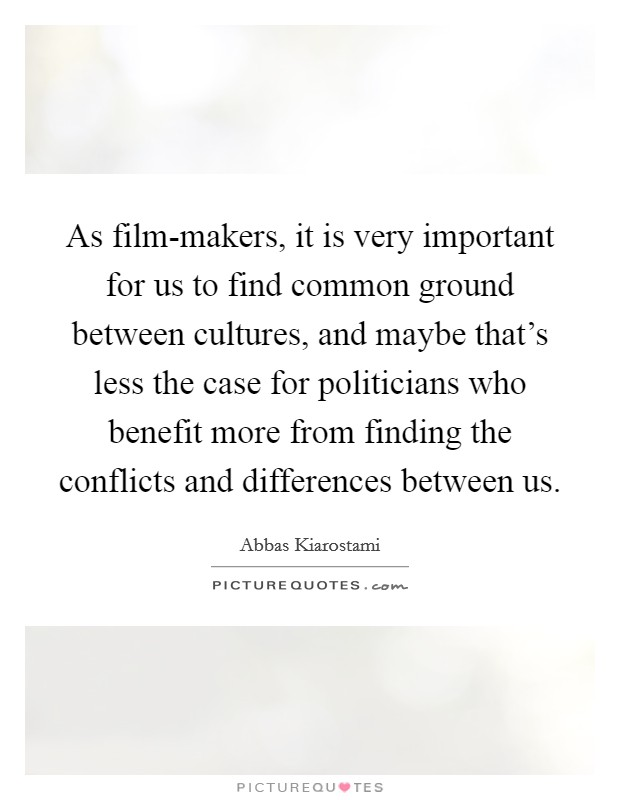As film-makers, it is very important for us to find common ground between cultures, and maybe that's less the case for politicians who benefit more from finding the conflicts and differences between us Picture Quote #1