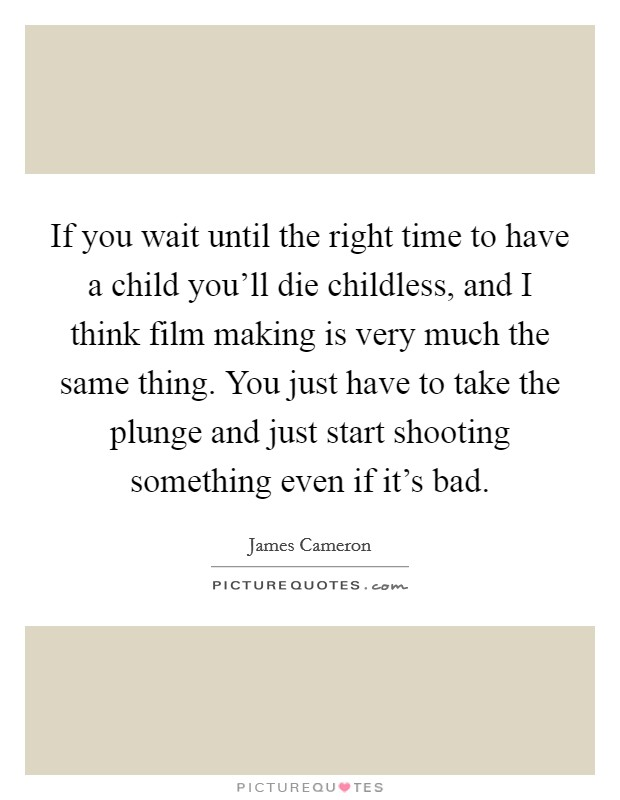 If you wait until the right time to have a child you'll die childless, and I think film making is very much the same thing. You just have to take the plunge and just start shooting something even if it's bad Picture Quote #1