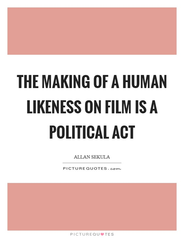The making of a human likeness on film is a political act Picture Quote #1