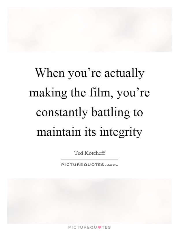 When you're actually making the film, you're constantly battling to maintain its integrity Picture Quote #1