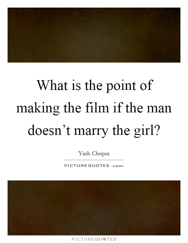 What is the point of making the film if the man doesn't marry the girl? Picture Quote #1