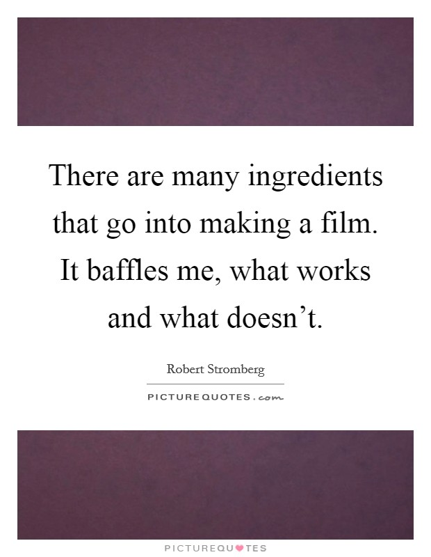There are many ingredients that go into making a film. It baffles me, what works and what doesn't Picture Quote #1